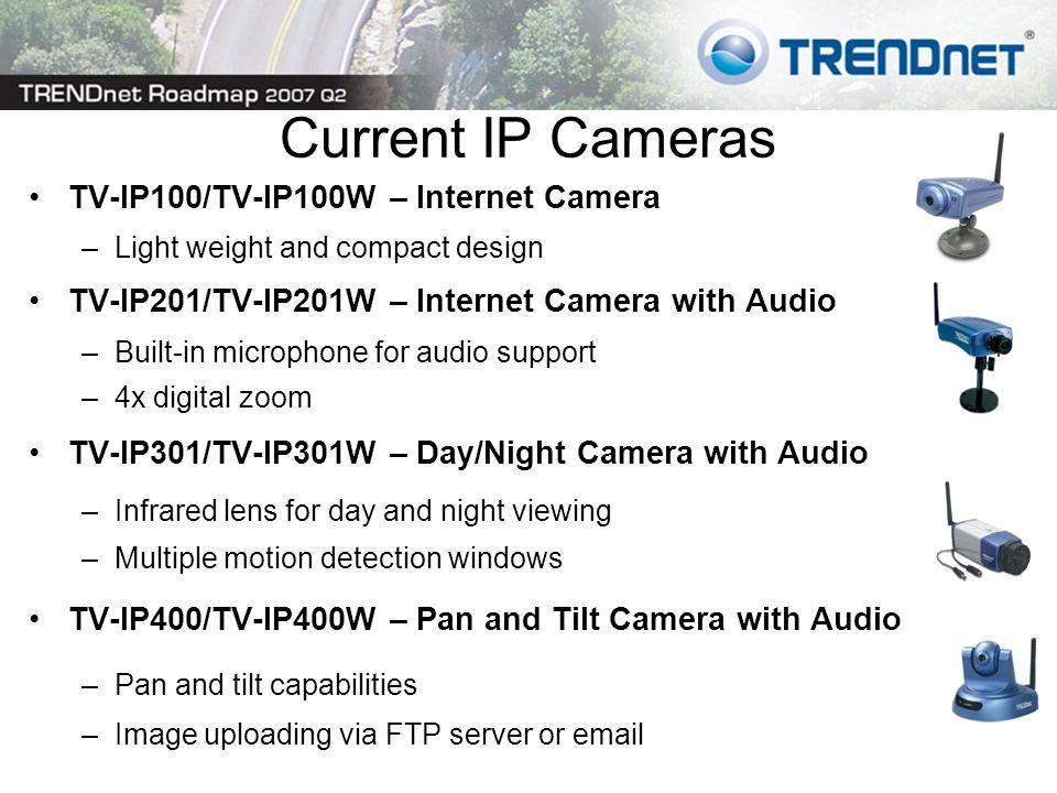 Current IP Cameras TV-IP100/TV-IP100W – Internet Camera –Light weight and compact design TV-IP201/TV-IP201W – Internet Camera with Audio –Built-in microphone for audio support –4x digital zoom TV-IP301/TV-IP301W – Day/Night Camera with Audio –Infrared lens for day and night viewing –Multiple motion detection windows TV-IP400/TV-IP400W – Pan and Tilt Camera with Audio –Pan and tilt capabilities –Image uploading via FTP server or email