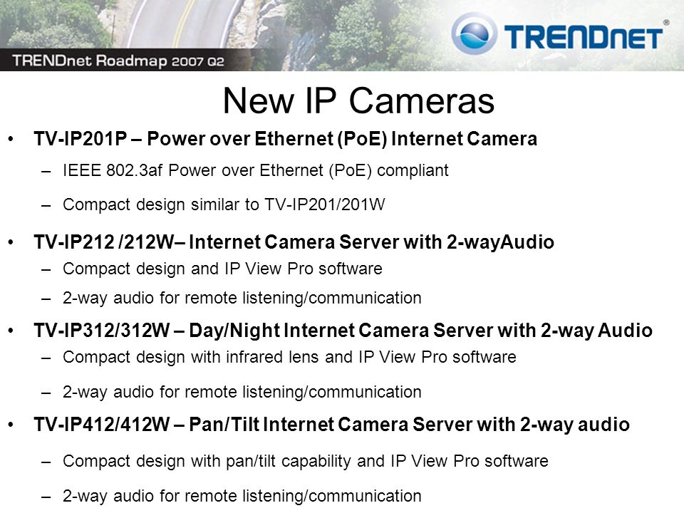 TV-IP201P – Power over Ethernet (PoE) Internet Camera –IEEE 802.3af Power over Ethernet (PoE) compliant –Compact design similar to TV-IP201/201W TV-IP212 /212W– Internet Camera Server with 2-wayAudio –Compact design and IP View Pro software –2-way audio for remote listening/communication TV-IP312/312W – Day/Night Internet Camera Server with 2-way Audio –Compact design with infrared lens and IP View Pro software –2-way audio for remote listening/communication TV-IP412/412W – Pan/Tilt Internet Camera Server with 2-way audio –Compact design with pan/tilt capability and IP View Pro software –2-way audio for remote listening/communication New IP Cameras