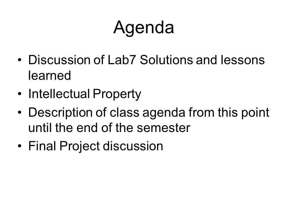 Agenda Discussion of Lab7 Solutions and lessons learned Intellectual Property Description of class agenda from this point until the end of the semester Final Project discussion