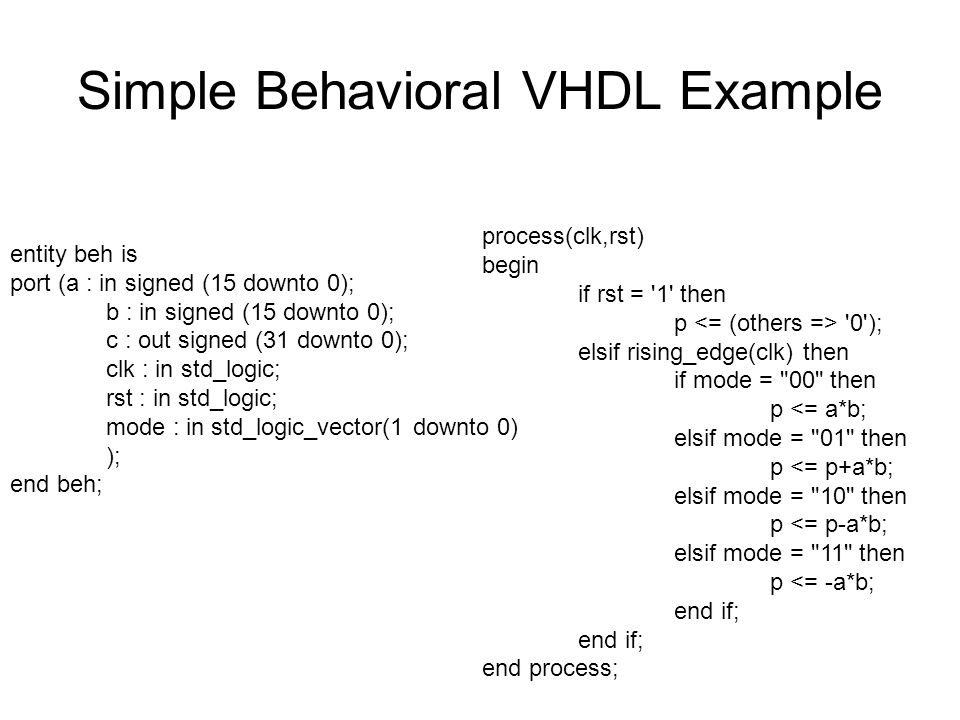 Simple Behavioral VHDL Example entity beh is port (a : in signed (15 downto 0); b : in signed (15 downto 0); c : out signed (31 downto 0); clk : in std_logic; rst : in std_logic; mode : in std_logic_vector(1 downto 0) ); end beh; process(clk,rst) begin if rst = 1 then p 0 ); elsif rising_edge(clk) then if mode = 00 then p <= a*b; elsif mode = 01 then p <= p+a*b; elsif mode = 10 then p <= p-a*b; elsif mode = 11 then p <= -a*b; end if; end process;