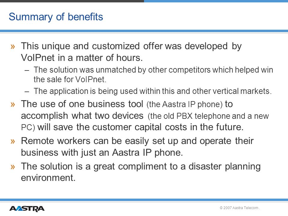 © 2007 Aastra Telecom. Summary of benefits »This unique and customized offer was developed by VoIPnet in a matter of hours. –The solution was unmatche