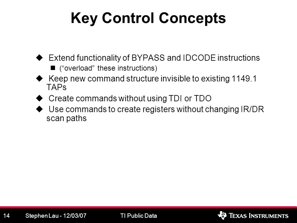 Stephen Lau - 12/03/07TI Public Data14 Key Control Concepts Extend functionality of BYPASS and IDCODE instructions (overload these instructions) Keep new command structure invisible to existing TAPs Create commands without using TDI or TDO Use commands to create registers without changing IR/DR scan paths
