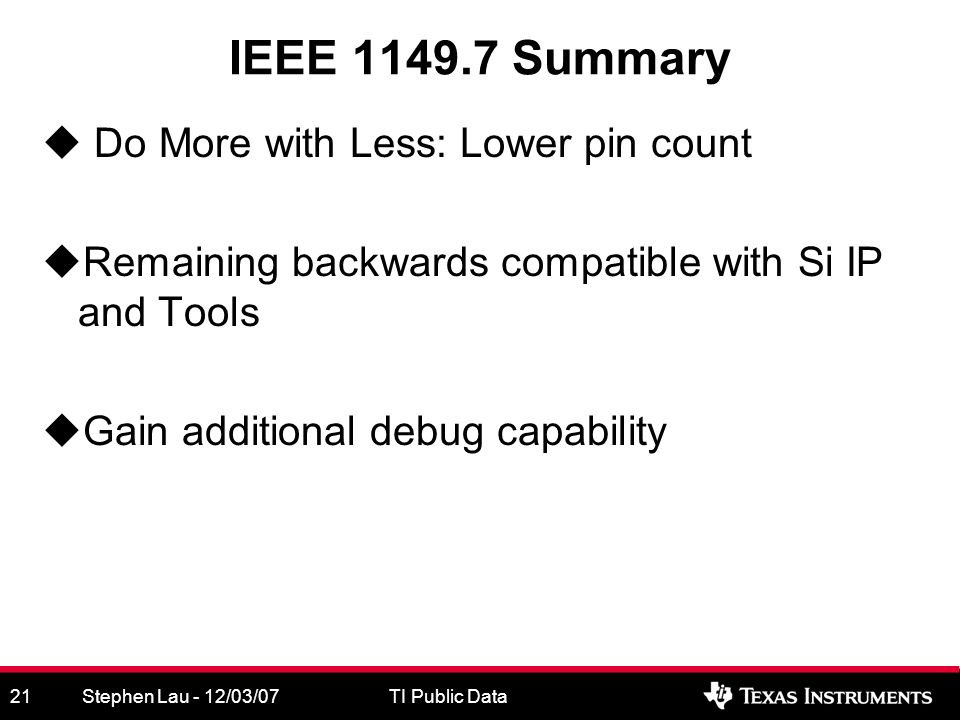 Stephen Lau - 12/03/07TI Public Data21 IEEE 1149.7 Summary Do More with Less: Lower pin count Remaining backwards compatible with Si IP and Tools Gain additional debug capability