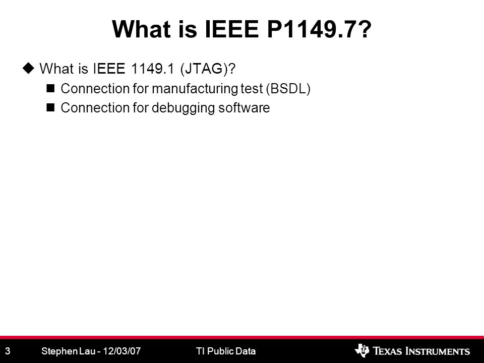 Stephen Lau - 12/03/07TI Public Data3 What is IEEE P1149.7.