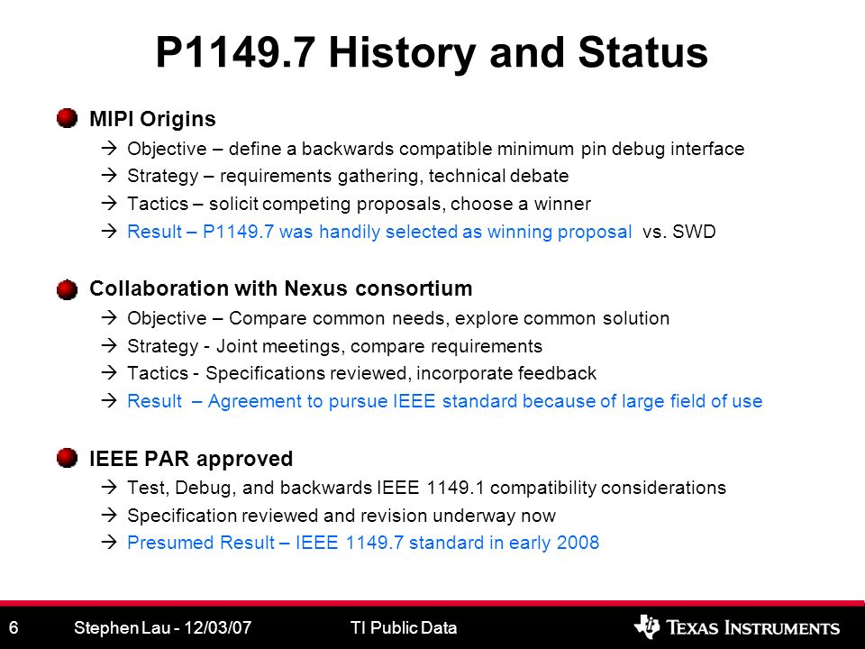 Stephen Lau - 12/03/07TI Public Data6 P1149.7 History and Status MIPI Origins Objective – define a backwards compatible minimum pin debug interface Strategy – requirements gathering, technical debate Tactics – solicit competing proposals, choose a winner Result – P1149.7 was handily selected as winning proposal vs.