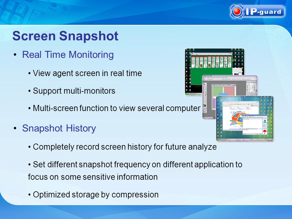 Screen Snapshot Real Time Monitoring View agent screen in real time Support multi-monitors Multi-screen function to view several computer at one time Snapshot History Completely record screen history for future analyze Set different snapshot frequency on different application to focus on some sensitive information Optimized storage by compression