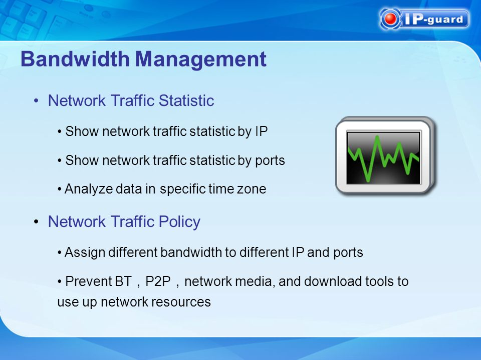 Bandwidth Management Network Traffic Statistic Show network traffic statistic by IP Show network traffic statistic by ports Analyze data in specific time zone Network Traffic Policy Assign different bandwidth to different IP and ports Prevent BT P2P network media, and download tools to use up network resources