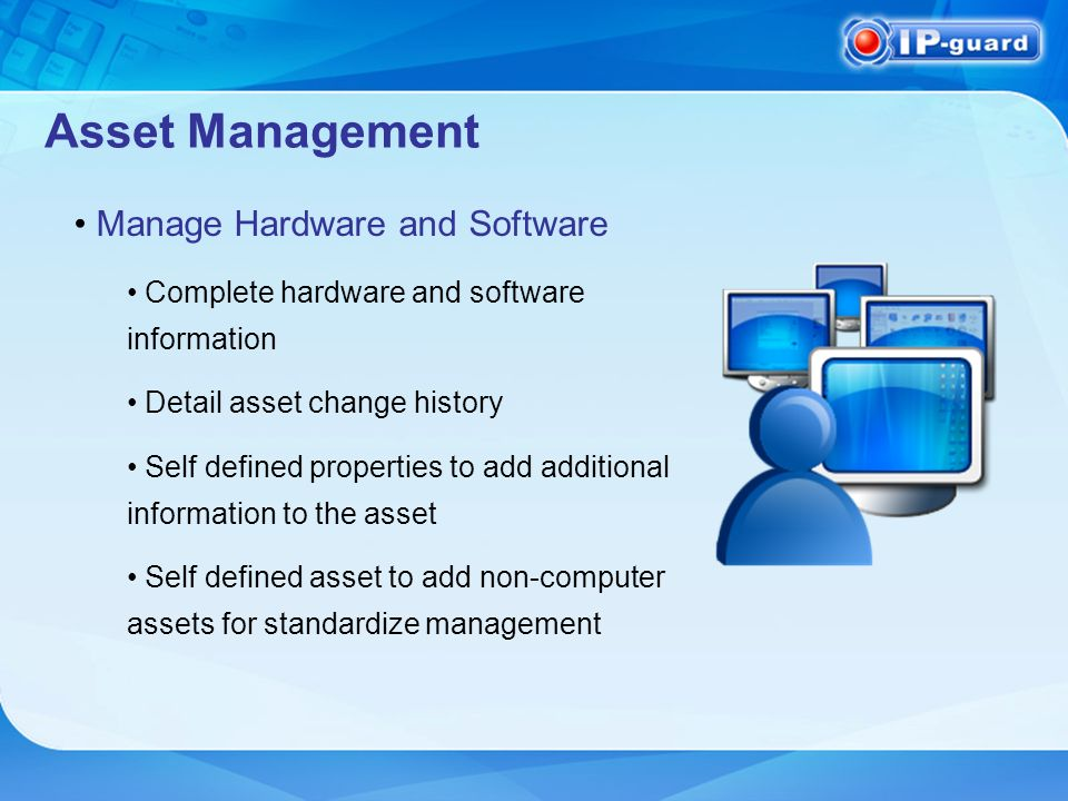 Asset Management Manage Hardware and Software Complete hardware and software information Detail asset change history Self defined properties to add additional information to the asset Self defined asset to add non-computer assets for standardize management
