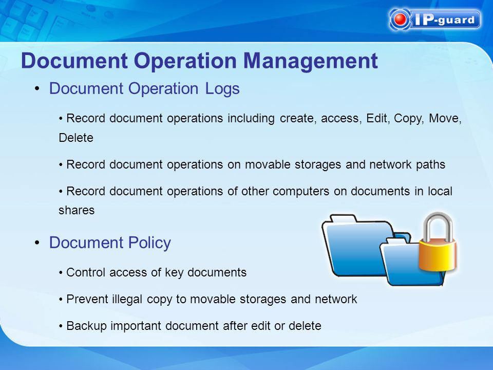 Document Operation Management Document Operation Logs Record document operations including create, access, Edit, Copy, Move, Delete Record document operations on movable storages and network paths Record document operations of other computers on documents in local shares Document Policy Control access of key documents Prevent illegal copy to movable storages and network Backup important document after edit or delete