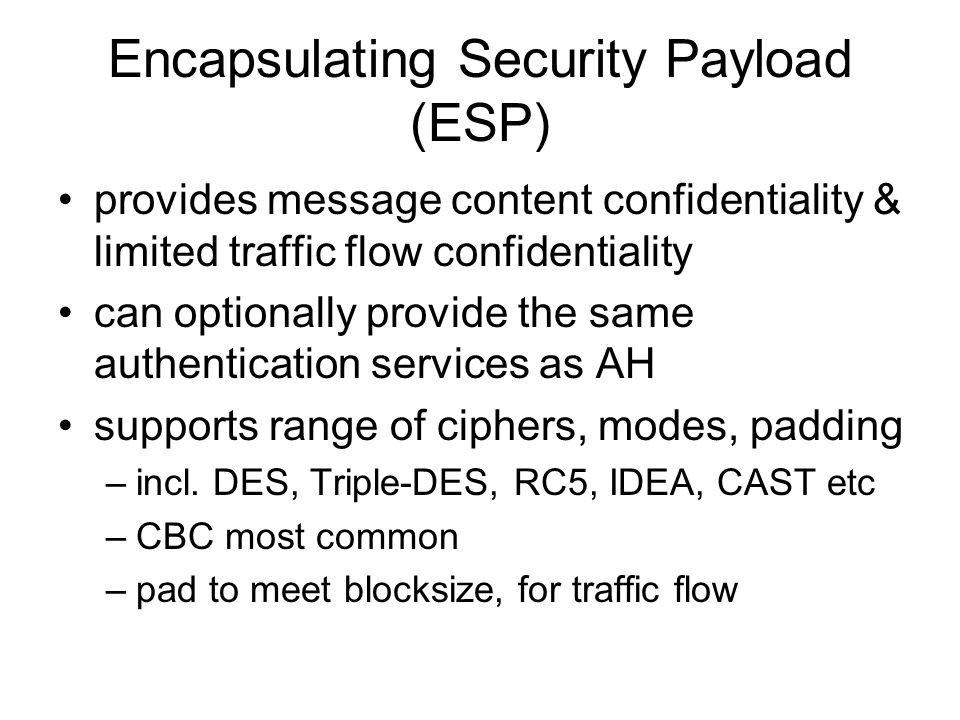 Encapsulating Security Payload (ESP) provides message content confidentiality & limited traffic flow confidentiality can optionally provide the same authentication services as AH supports range of ciphers, modes, padding –incl.