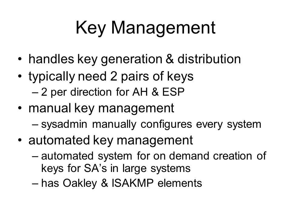 Key Management handles key generation & distribution typically need 2 pairs of keys –2 per direction for AH & ESP manual key management –sysadmin manually configures every system automated key management –automated system for on demand creation of keys for SAs in large systems –has Oakley & ISAKMP elements