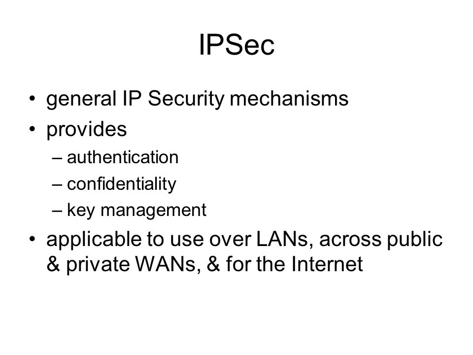 IPSec general IP Security mechanisms provides –authentication –confidentiality –key management applicable to use over LANs, across public & private WANs, & for the Internet