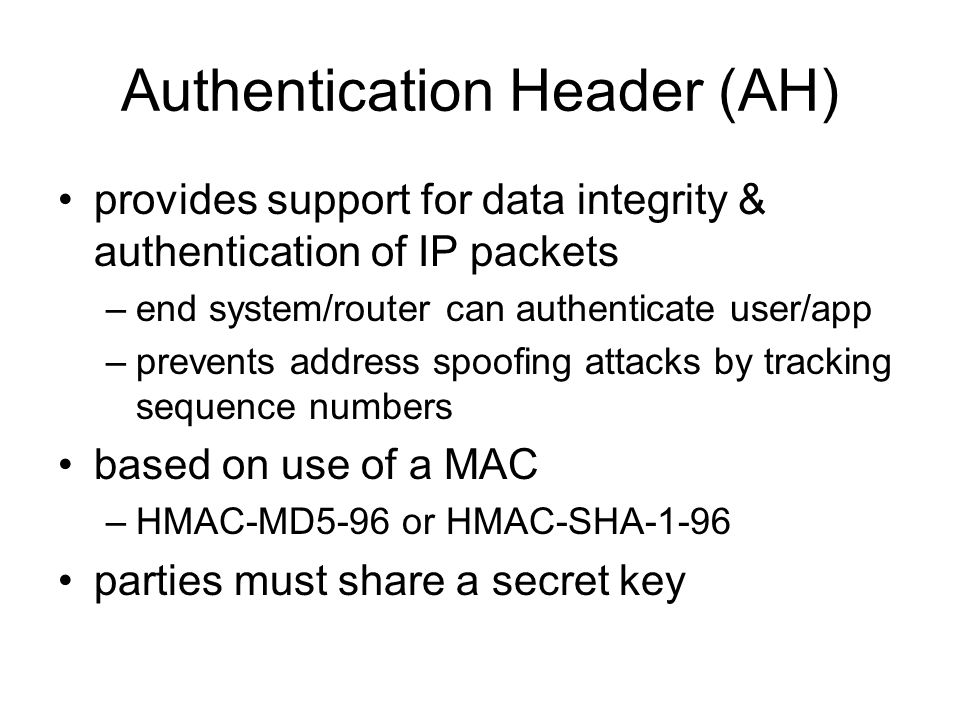 Authentication Header (AH) provides support for data integrity & authentication of IP packets –end system/router can authenticate user/app –prevents address spoofing attacks by tracking sequence numbers based on use of a MAC –HMAC-MD5-96 or HMAC-SHA-1-96 parties must share a secret key