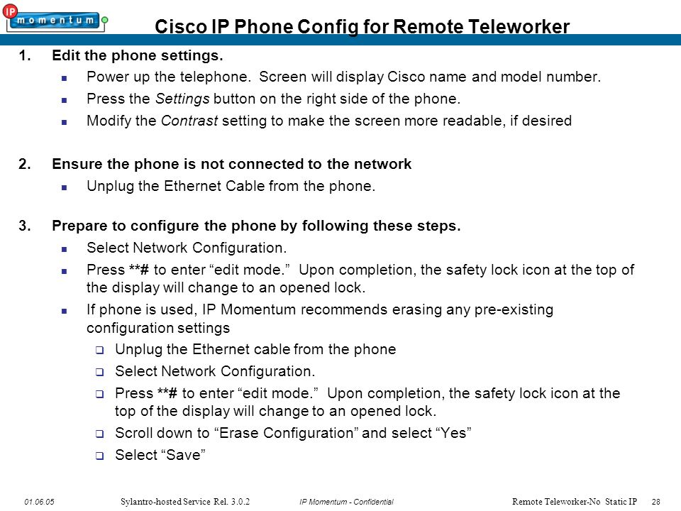 IP Momentum - Confidential2801.06.05 Sylantro-hosted Service Rel. 3.0.2 1.Edit the phone settings. Power up the telephone. Screen will display Cisco n