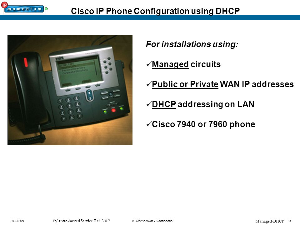 IP Momentum - Confidential301.06.05 Sylantro-hosted Service Rel. 3.0.2 Cisco IP Phone Configuration using DHCP For installations using: Managed circui