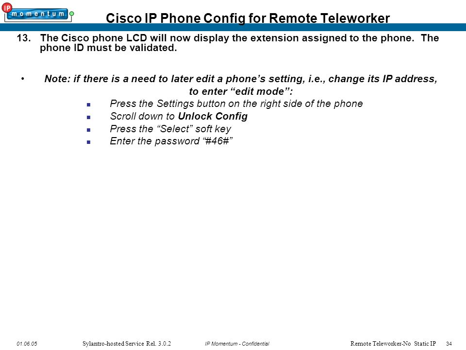 IP Momentum - Confidential3401.06.05 Sylantro-hosted Service Rel. 3.0.2 13.The Cisco phone LCD will now display the extension assigned to the phone. T