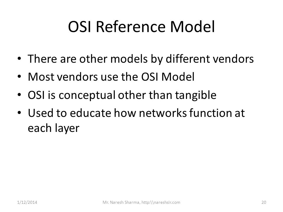 OSI Reference Model There are other models by different vendors Most vendors use the OSI Model OSI is conceptual other than tangible Used to educate h