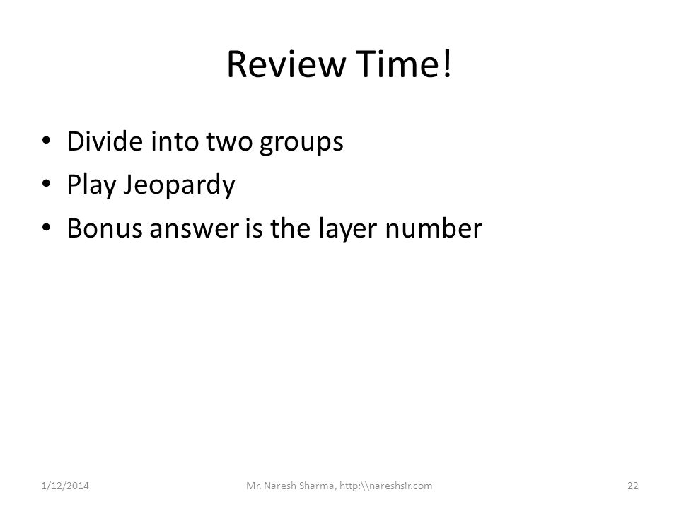 Review Time! Divide into two groups Play Jeopardy Bonus answer is the layer number 1/12/201422Mr. Naresh Sharma, http:\\nareshsir.com