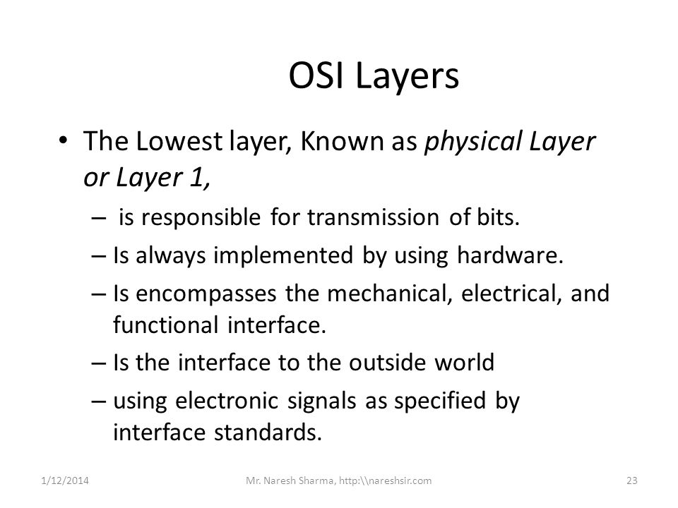 OSI Layers The Lowest layer, Known as physical Layer or Layer 1, – is responsible for transmission of bits. – Is always implemented by using hardware.