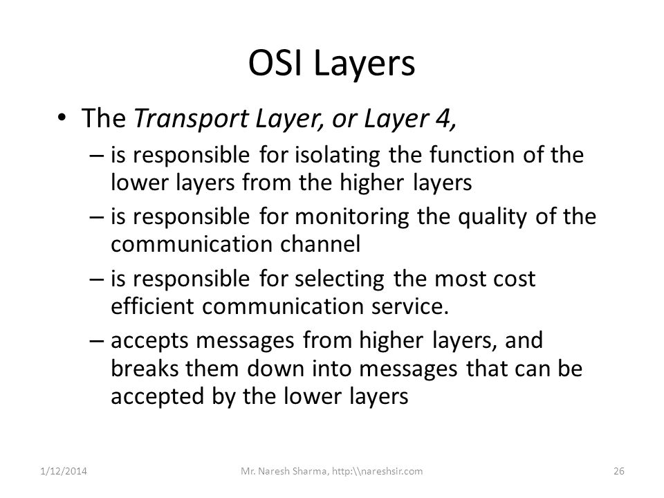 OSI Layers The Transport Layer, or Layer 4, – is responsible for isolating the function of the lower layers from the higher layers – is responsible fo
