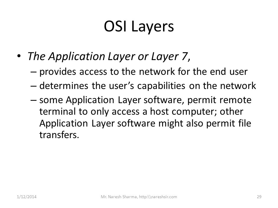 OSI Layers The Application Layer or Layer 7, – provides access to the network for the end user – determines the users capabilities on the network – so