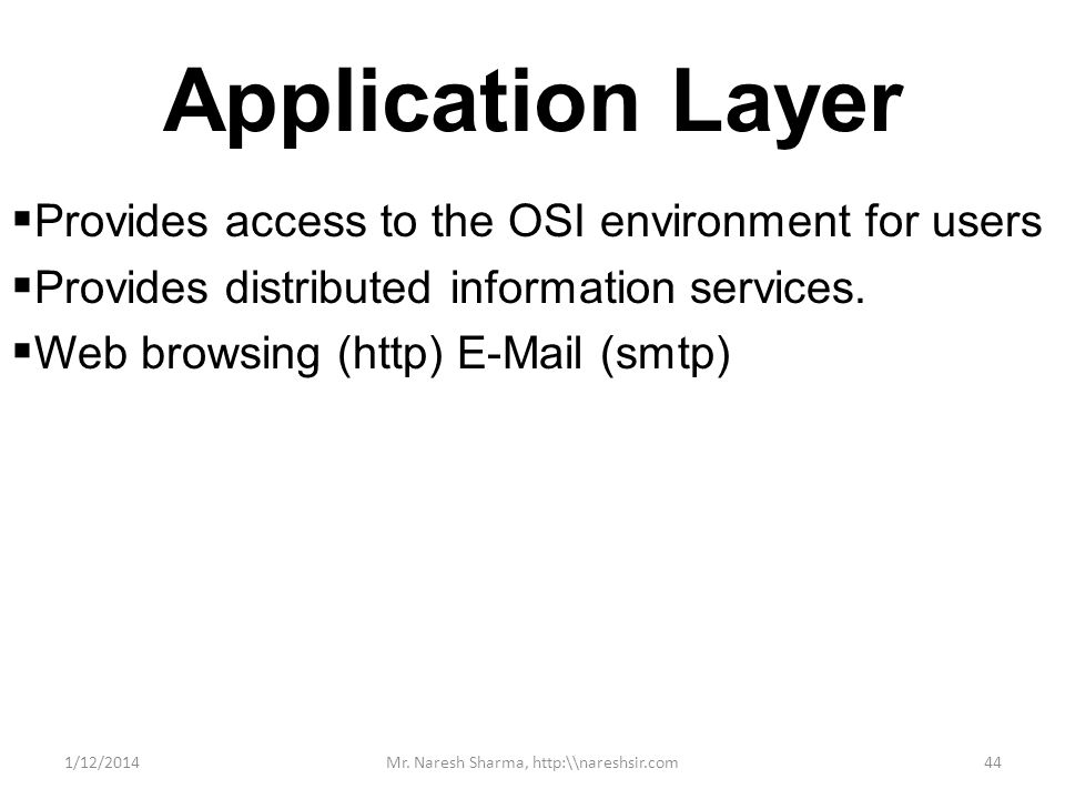 Application Layer Provides access to the OSI environment for users Provides distributed information services. Web browsing (http) E-Mail (smtp) 1/12/2