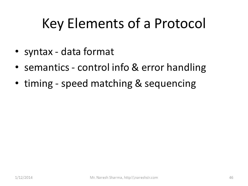 Key Elements of a Protocol syntax - data format semantics - control info & error handling timing - speed matching & sequencing 1/12/201446Mr. Naresh S