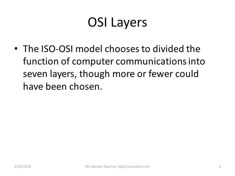 OSI Layers The ISO-OSI model chooses to divided the function of computer communications into seven layers, though more or fewer could have been chosen