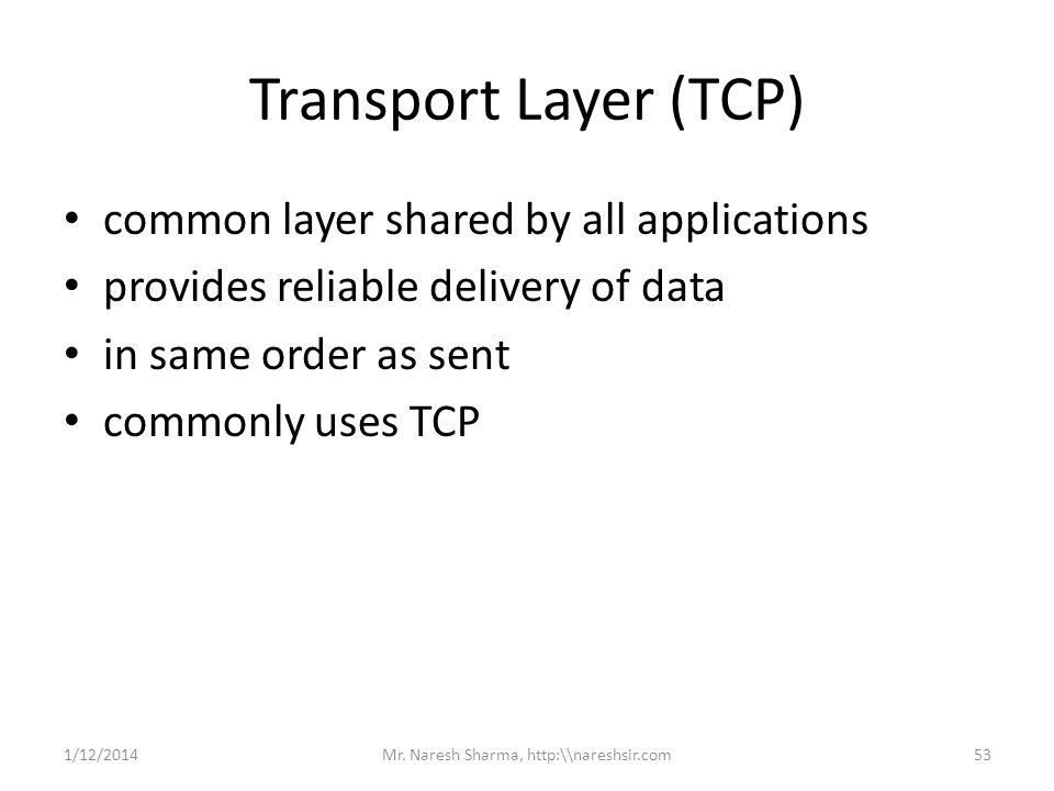 Transport Layer (TCP) common layer shared by all applications provides reliable delivery of data in same order as sent commonly uses TCP 1/12/201453Mr