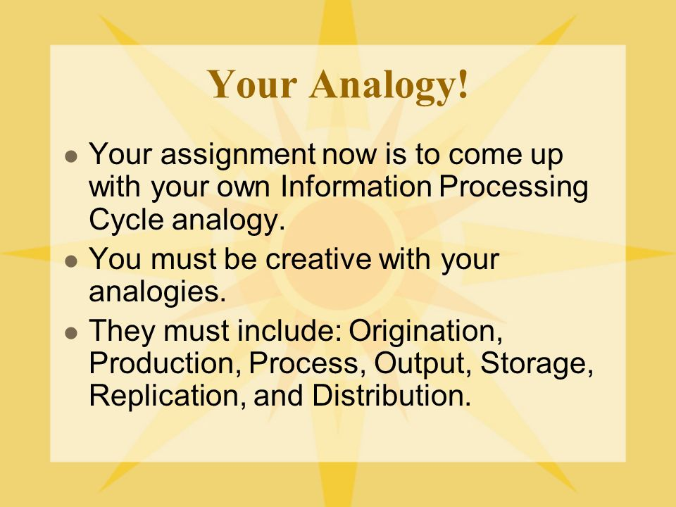 Your Analogy! Your assignment now is to come up with your own Information Processing Cycle analogy. You must be creative with your analogies. They mus