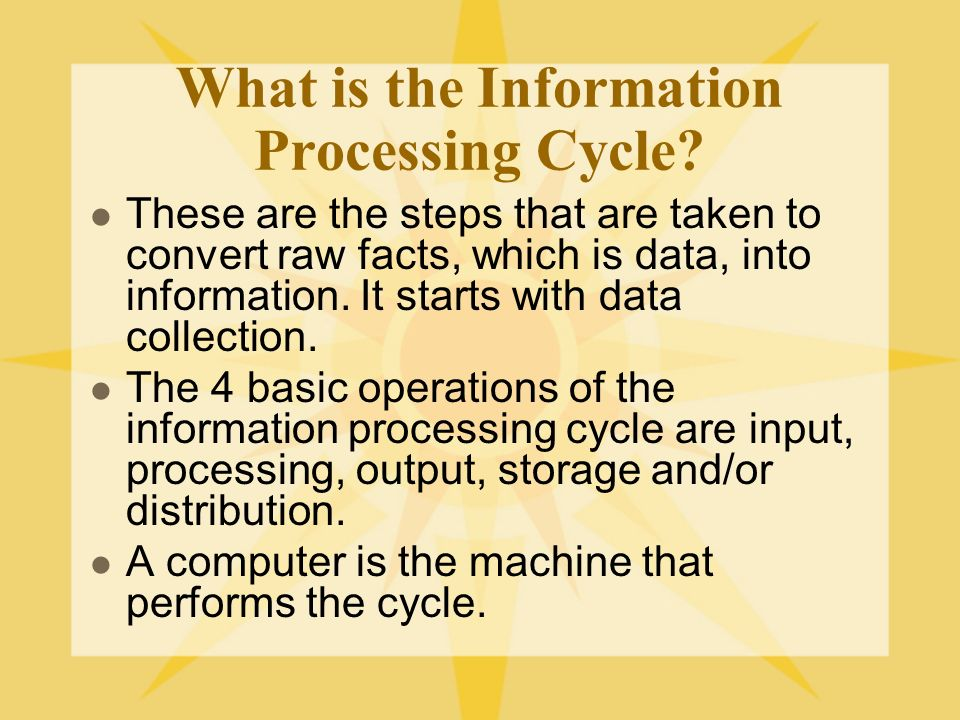 What is the Information Processing Cycle? These are the steps that are taken to convert raw facts, which is data, into information. It starts with dat