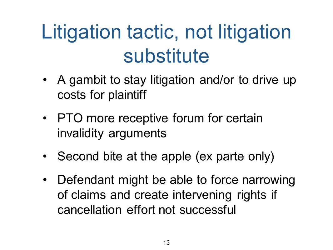 13 Litigation tactic, not litigation substitute A gambit to stay litigation and/or to drive up costs for plaintiff PTO more receptive forum for certai