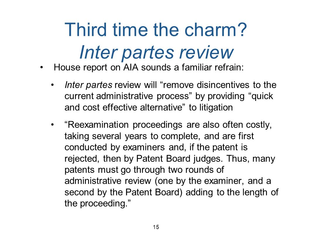 15 Third time the charm? Inter partes review House report on AIA sounds a familiar refrain: Inter partes review will remove disincentives to the curre