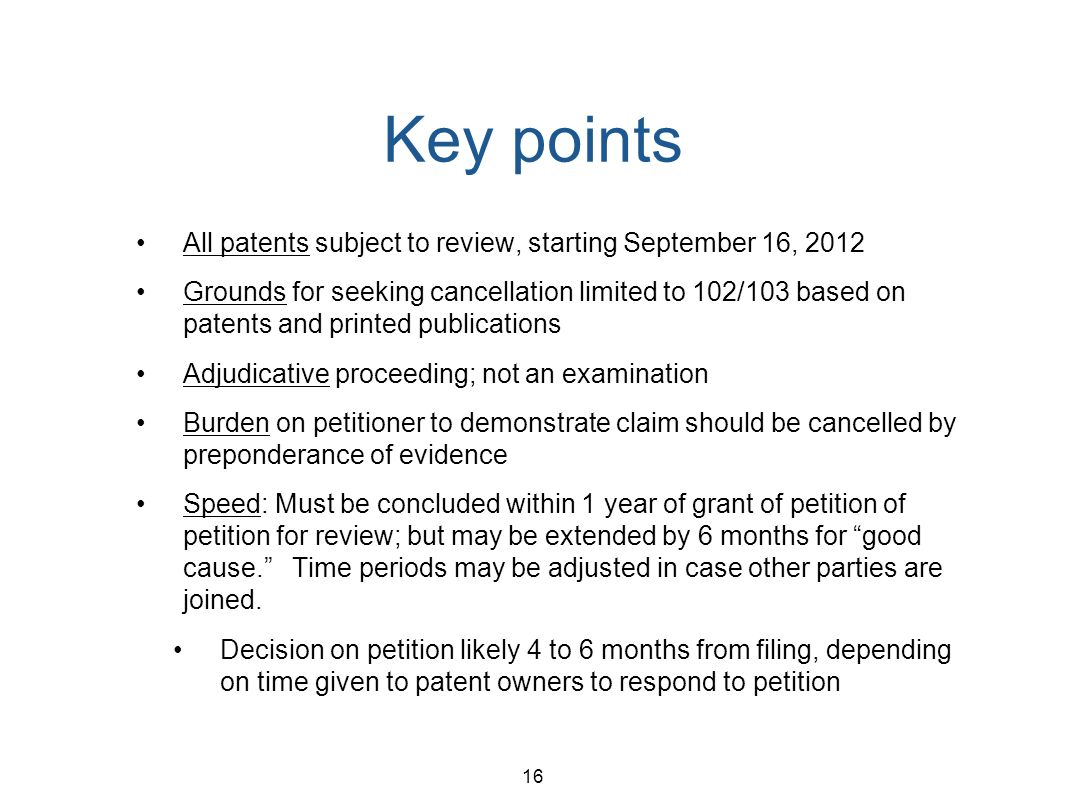 16 Key points All patents subject to review, starting September 16, 2012 Grounds for seeking cancellation limited to 102/103 based on patents and prin