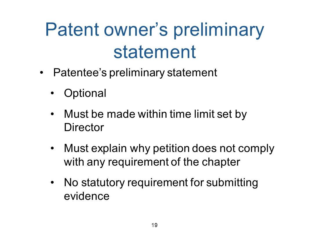 19 Patent owners preliminary statement Patentees preliminary statement Optional Must be made within time limit set by Director Must explain why petiti