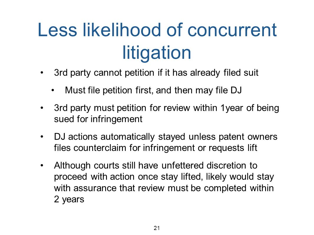 21 Less likelihood of concurrent litigation 3rd party cannot petition if it has already filed suit Must file petition first, and then may file DJ 3rd party must petition for review within 1year of being sued for infringement DJ actions automatically stayed unless patent owners files counterclaim for infringement or requests lift Although courts still have unfettered discretion to proceed with action once stay lifted, likely would stay with assurance that review must be completed within 2 years