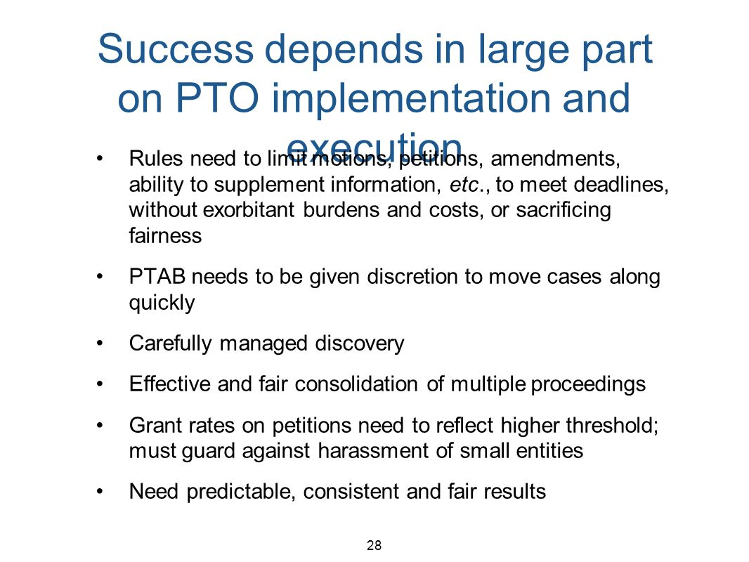 28 Success depends in large part on PTO implementation and execution Rules need to limit motions, petitions, amendments, ability to supplement information, etc., to meet deadlines, without exorbitant burdens and costs, or sacrificing fairness PTAB needs to be given discretion to move cases along quickly Carefully managed discovery Effective and fair consolidation of multiple proceedings Grant rates on petitions need to reflect higher threshold; must guard against harassment of small entities Need predictable, consistent and fair results