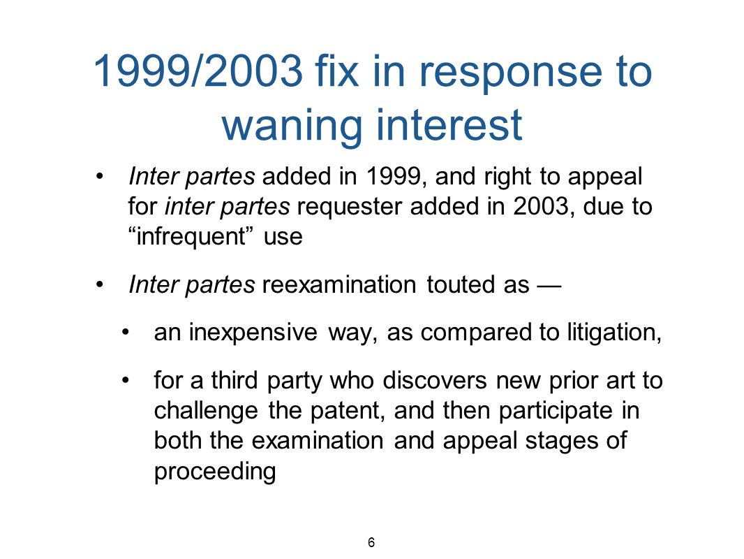 6 1999/2003 fix in response to waning interest Inter partes added in 1999, and right to appeal for inter partes requester added in 2003, due toinfrequent use Inter partes reexamination touted as an inexpensive way, as compared to litigation, for a third party who discovers new prior art to challenge the patent, and then participate in both the examination and appeal stages of proceeding