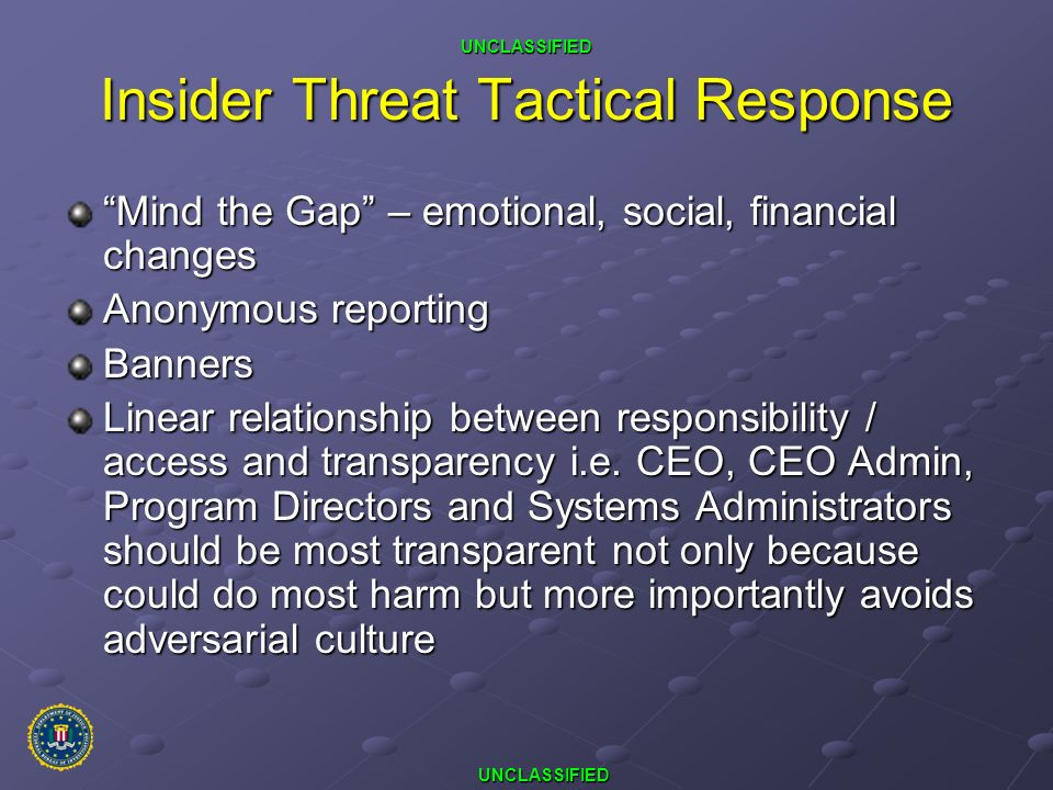 UNCLASSIFIED UNCLASSIFIED Insider Threat Tactical Response Mind the Gap – emotional, social, financial changes Anonymous reporting Banners Linear rela