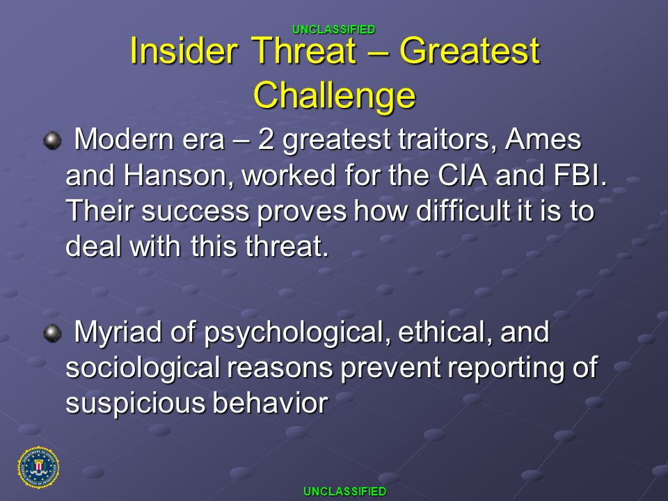 UNCLASSIFIED UNCLASSIFIED Insider Threat – Greatest Challenge Modern era – 2 greatest traitors, Ames and Hanson, worked for the CIA and FBI. Their suc