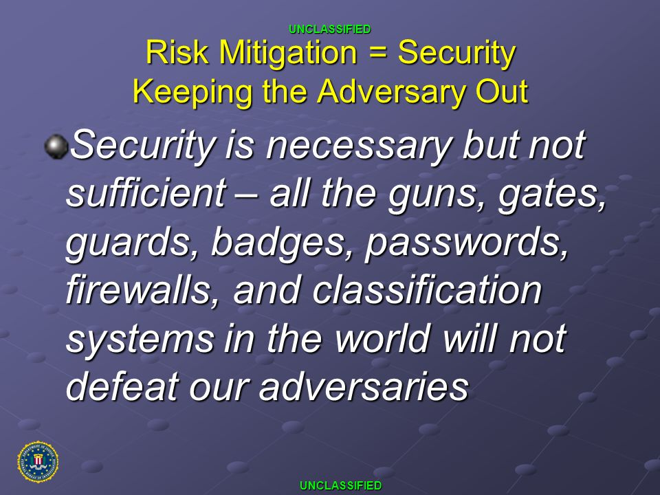 UNCLASSIFIED UNCLASSIFIED Risk Mitigation = Security Keeping the Adversary Out Security is necessary but not sufficient – all the guns, gates, guards,