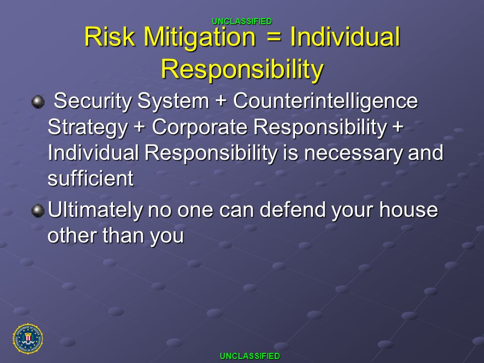 UNCLASSIFIED UNCLASSIFIED Risk Mitigation = Individual Responsibility Security System + Counterintelligence Strategy + Corporate Responsibility + Indi