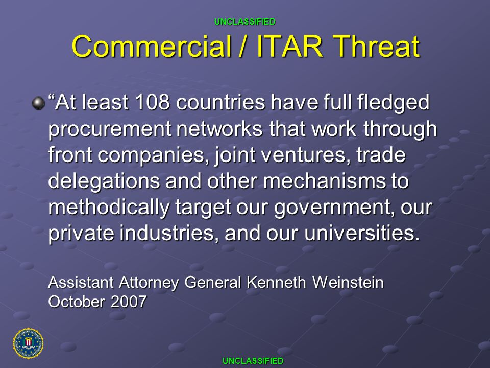 UNCLASSIFIED UNCLASSIFIED Commercial / ITAR Threat At least 108 countries have full fledged procurement networks that work through front companies, jo