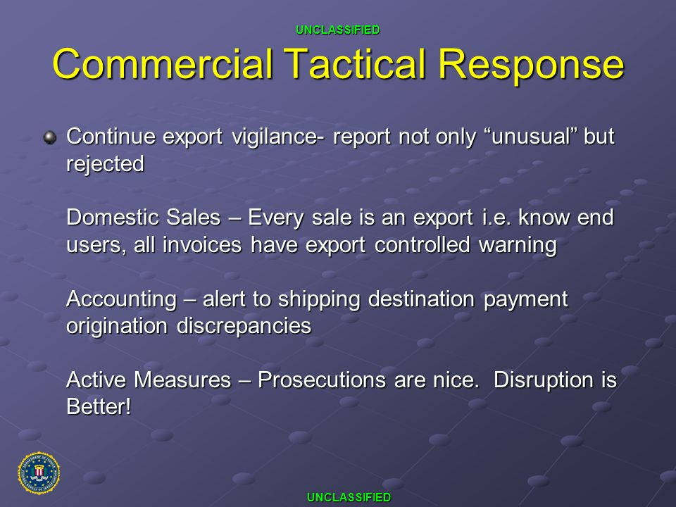 UNCLASSIFIED UNCLASSIFIED Commercial Tactical Response Continue export vigilance- report not only unusual but rejected Domestic Sales – Every sale is