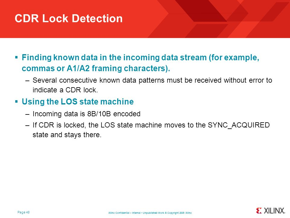 Xilinx Confidential – Internal Unpublished Work © Copyright 2009 Xilinx Page 48 CDR Lock Detection Finding known data in the incoming data stream (for