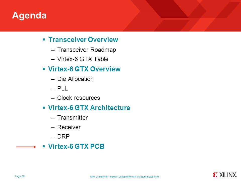 Xilinx Confidential – Internal Unpublished Work © Copyright 2009 Xilinx Page 56 Agenda Transceiver Overview –Transceiver Roadmap –Virtex-6 GTX Table V
