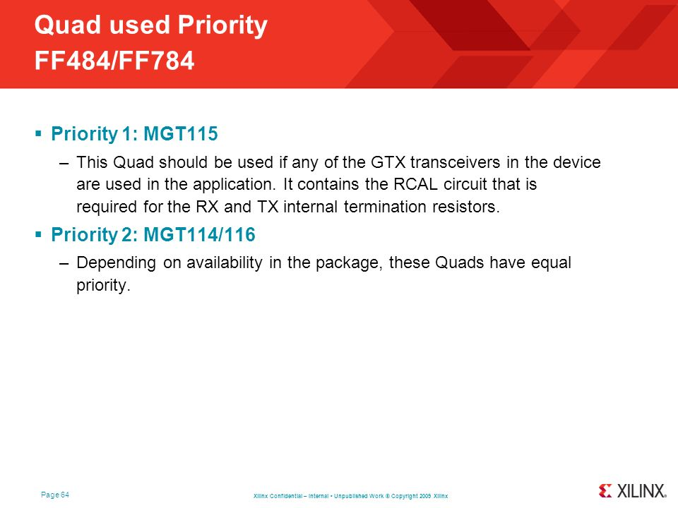 Xilinx Confidential – Internal Unpublished Work © Copyright 2009 Xilinx Page 64 Quad used Priority FF484/FF784 Priority 1: MGT115 –This Quad should be