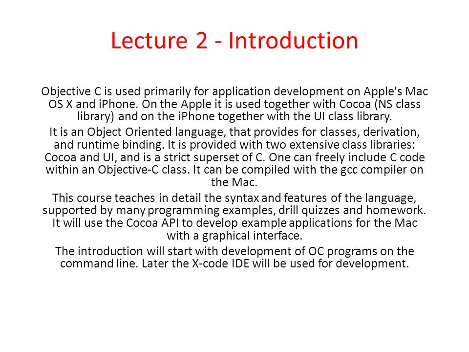 Lecture 2 - Introduction Objective C is used primarily for application development on Apple's Mac OS X and iPhone. On the Apple it is used together wi