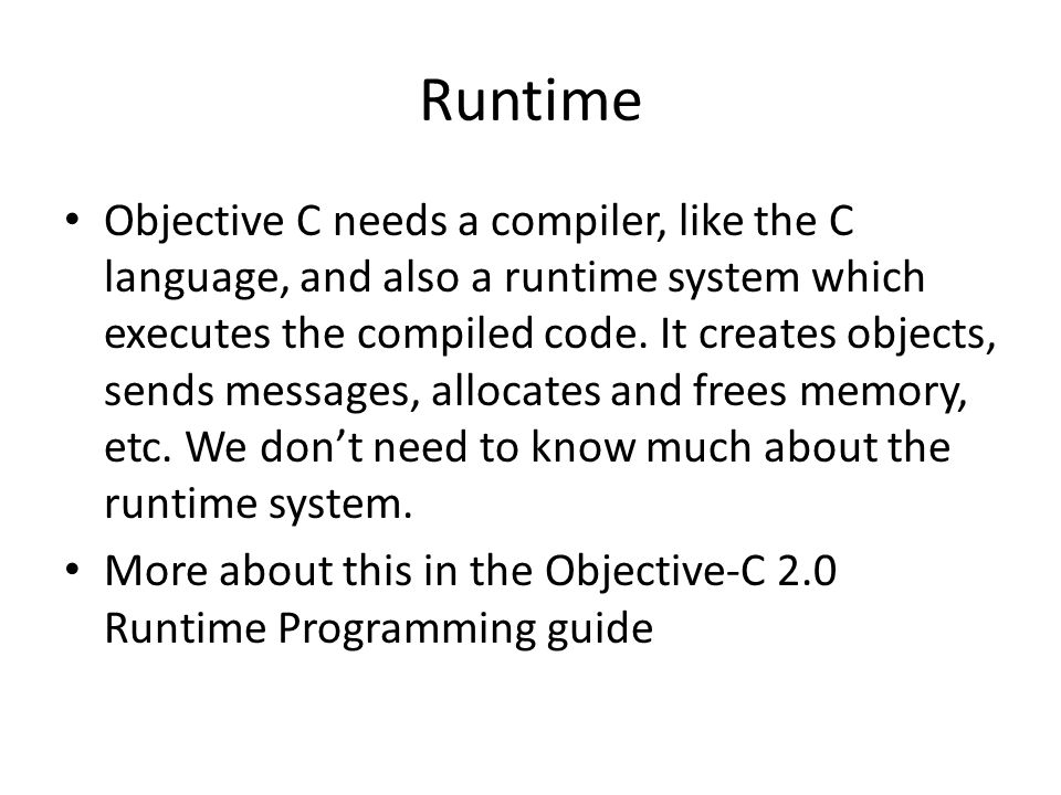 Runtime Objective C needs a compiler, like the C language, and also a runtime system which executes the compiled code. It creates objects, sends messa