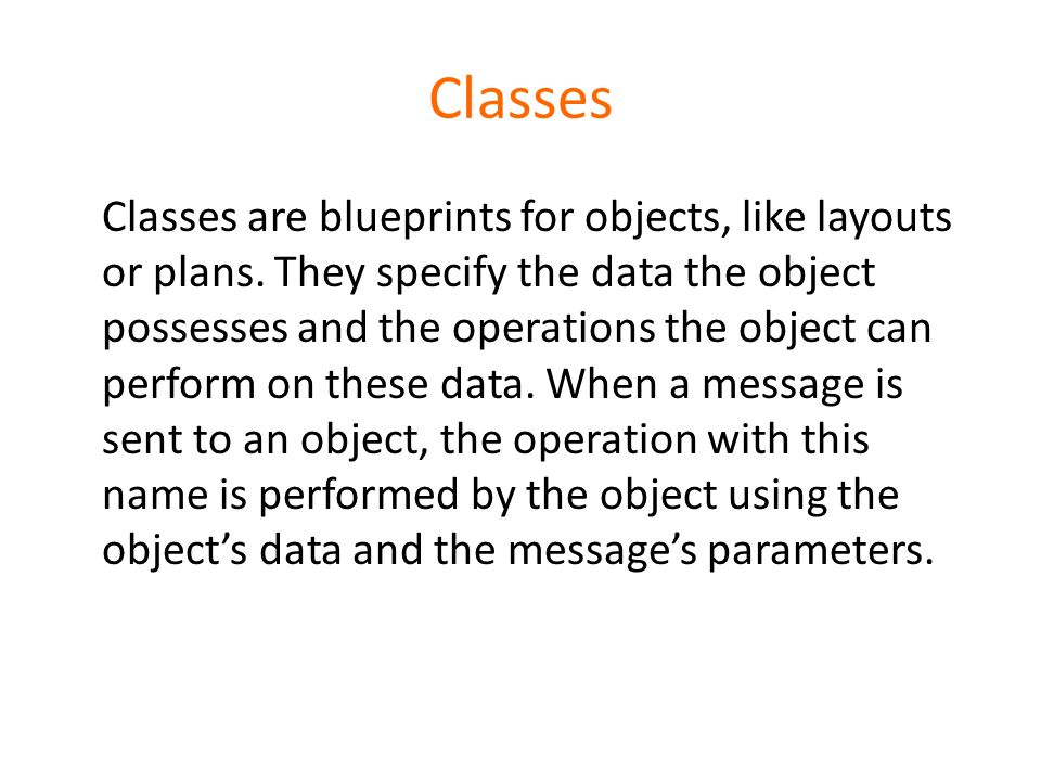 Classes Classes are blueprints for objects, like layouts or plans. They specify the data the object possesses and the operations the object can perfor
